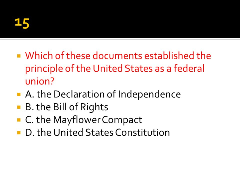 15 Which of these documents established the principle of the United States as a federal union A. the Declaration of Independence.