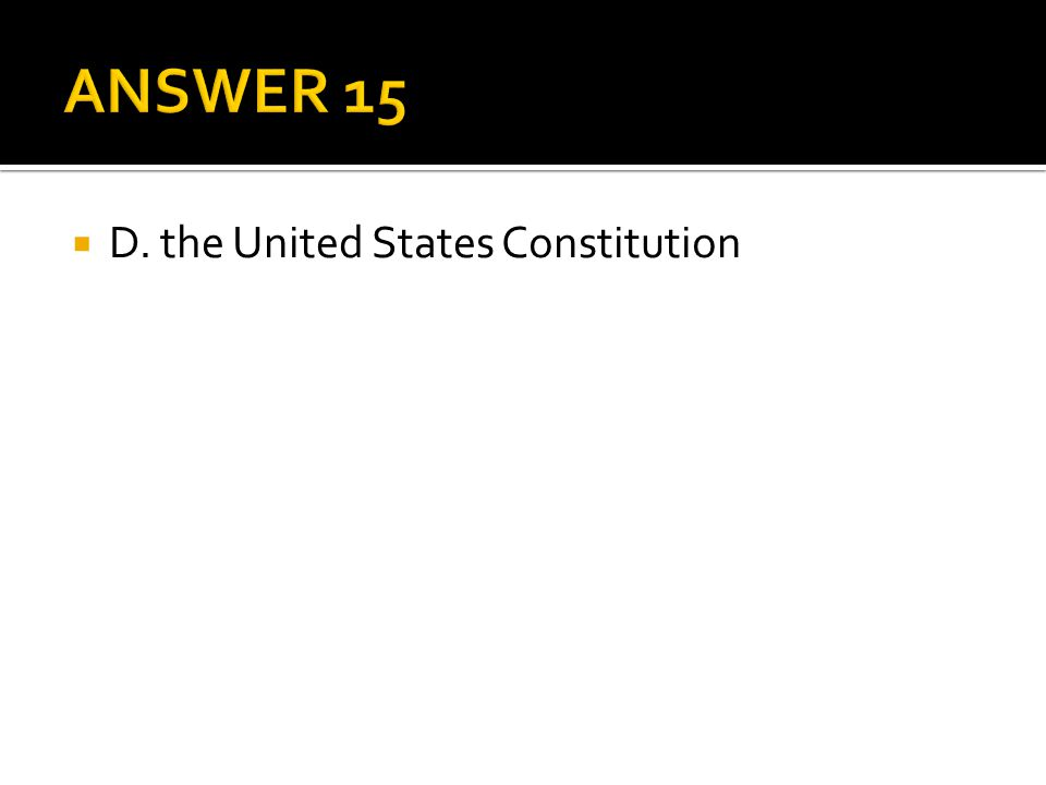 ANSWER 15 D. the United States Constitution