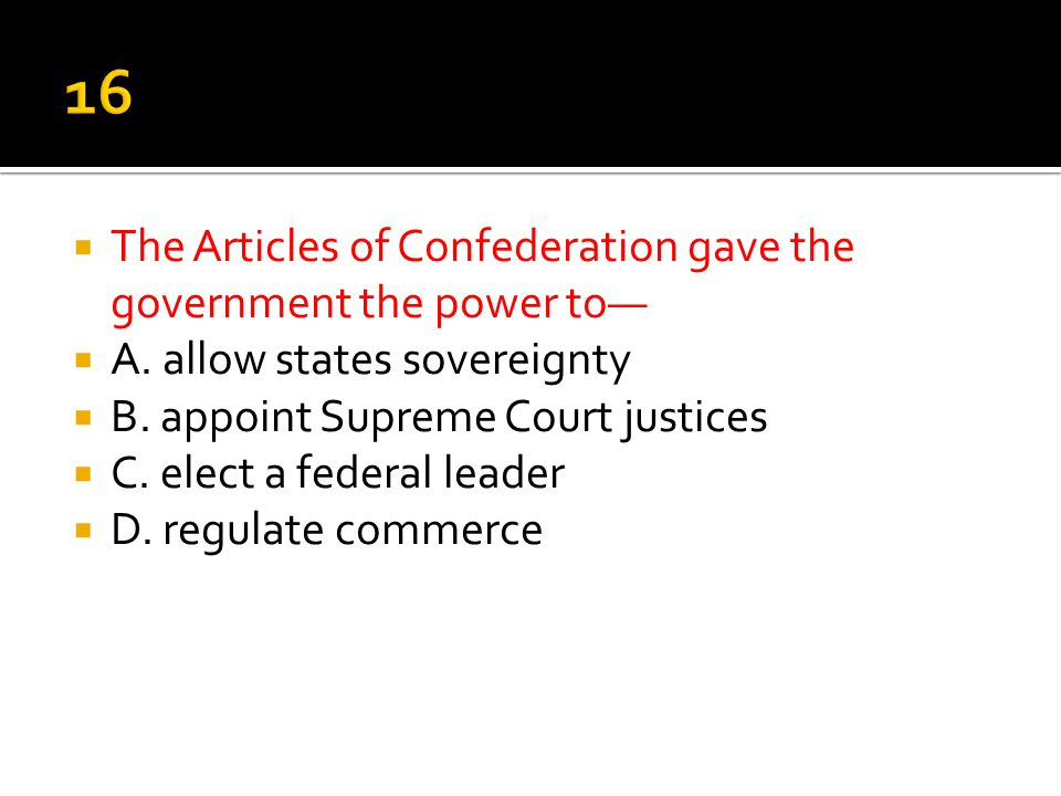 16 The Articles of Confederation gave the government the power to—