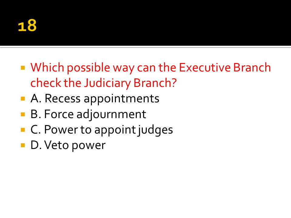 18 Which possible way can the Executive Branch check the Judiciary Branch A. Recess appointments.