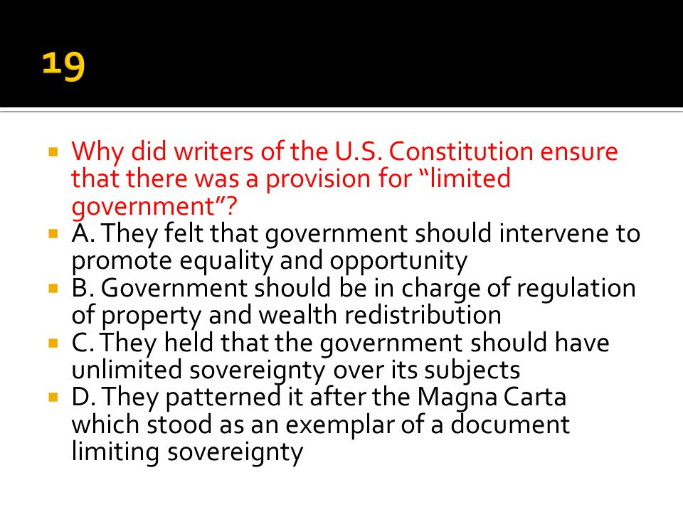 19 Why did writers of the U.S. Constitution ensure that there was a provision for limited government