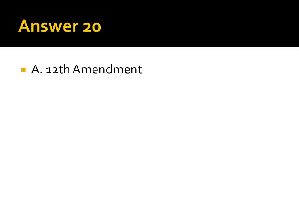 Answer 20 A. 12th Amendment