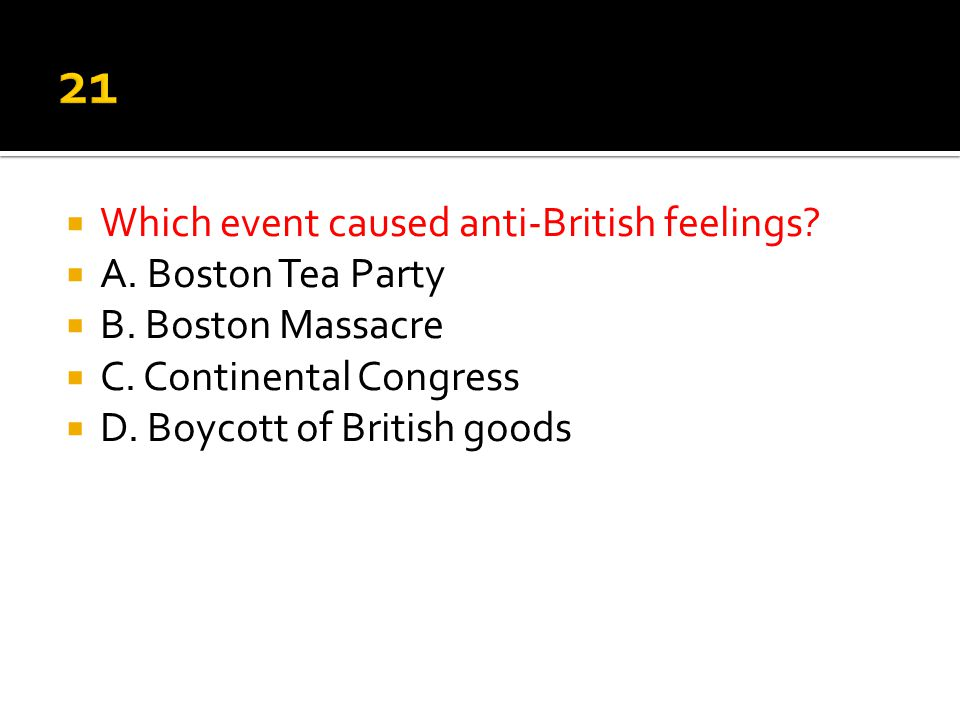 21 Which event caused anti-British feelings A. Boston Tea Party