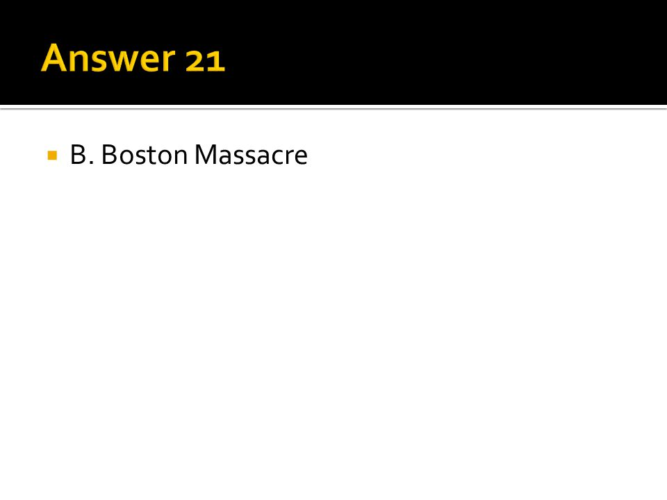Answer 21 B. Boston Massacre