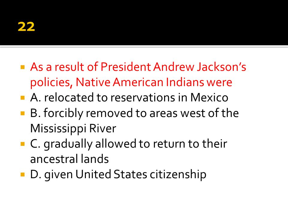 22 As a result of President Andrew Jackson's policies, Native American Indians were. A. relocated to reservations in Mexico.