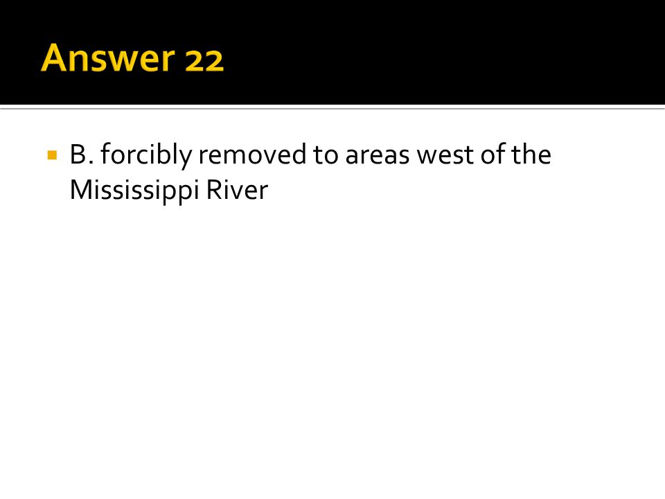 Answer 22 B. forcibly removed to areas west of the Mississippi River