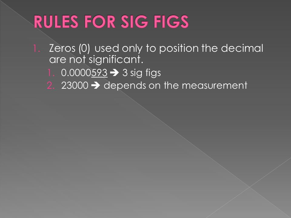 RULES FOR SIG FIGS Zeros (0) used only to position the decimal are not significant. 0.0000593  3 sig figs.