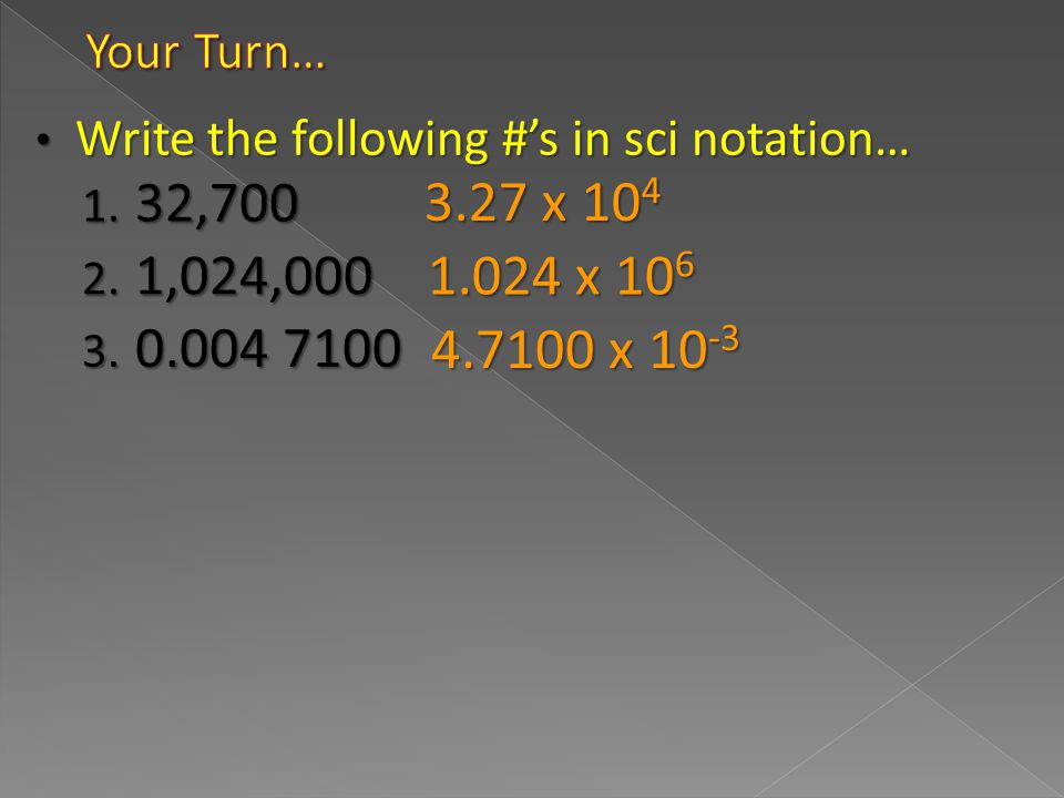 Your Turn… Write the following #'s in sci notation… 3.27 x 104. 32,700. 1.024 x 106. 1,024,000.