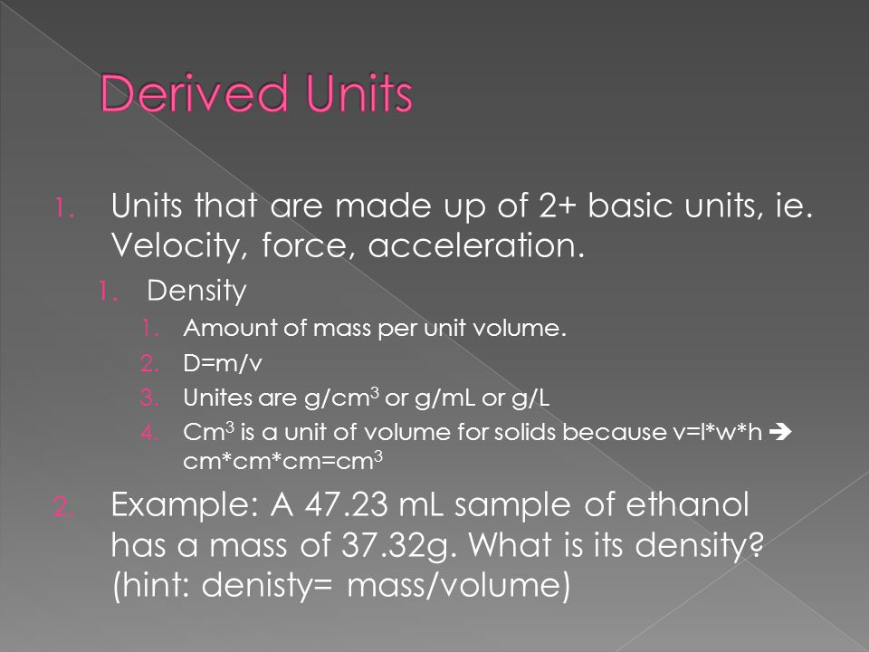 Derived Units Units that are made up of 2+ basic units, ie. Velocity, force, acceleration. Density.