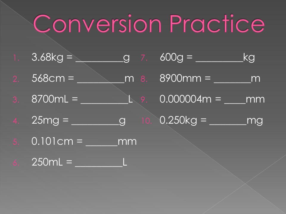 Conversion Practice 3.68kg = _________g 600g = _________kg