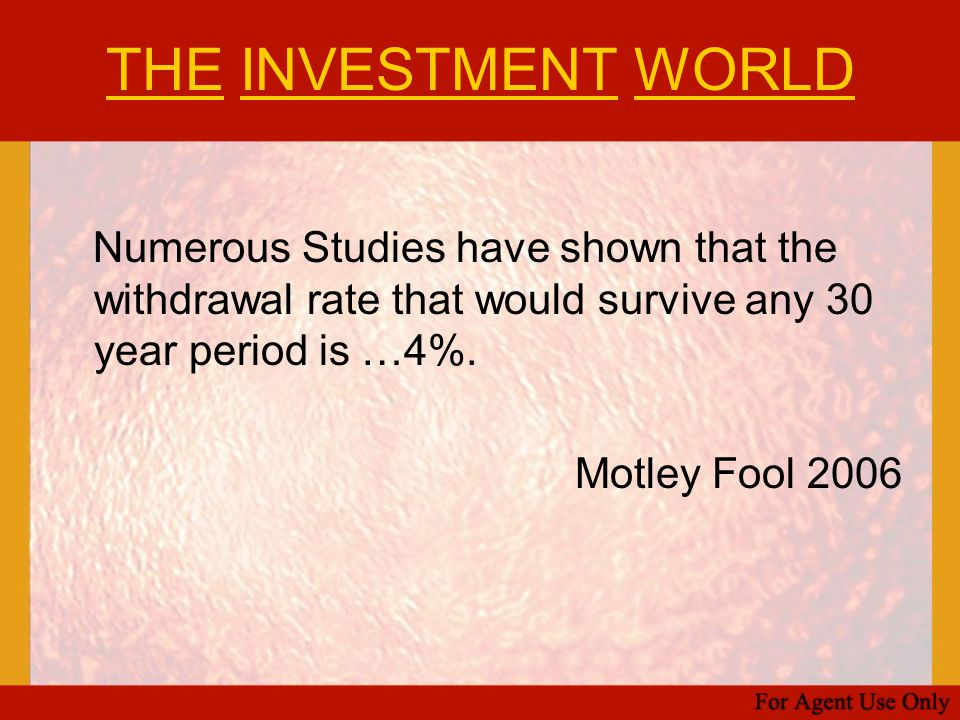 THE INVESTMENT WORLD Numerous Studies have shown that the withdrawal rate that would survive any 30 year period is …4%.