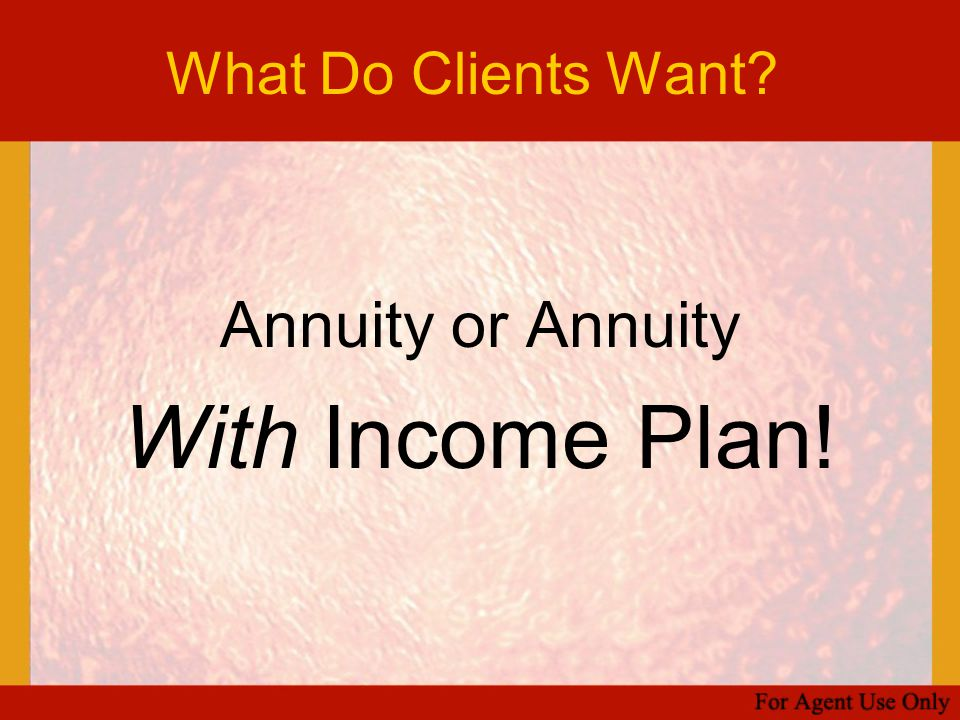 What Do Clients Want Annuity or Annuity With Income Plan!