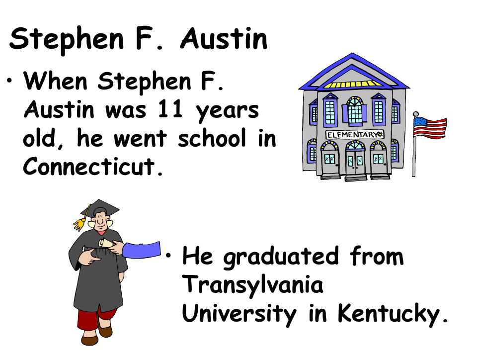 Stephen F. Austin When Stephen F. Austin was 11 years old, he went school in Connecticut.
