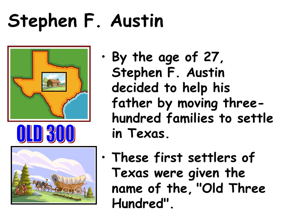 Stephen F. Austin By the age of 27, Stephen F. Austin decided to help his father by moving three-hundred families to settle in Texas.