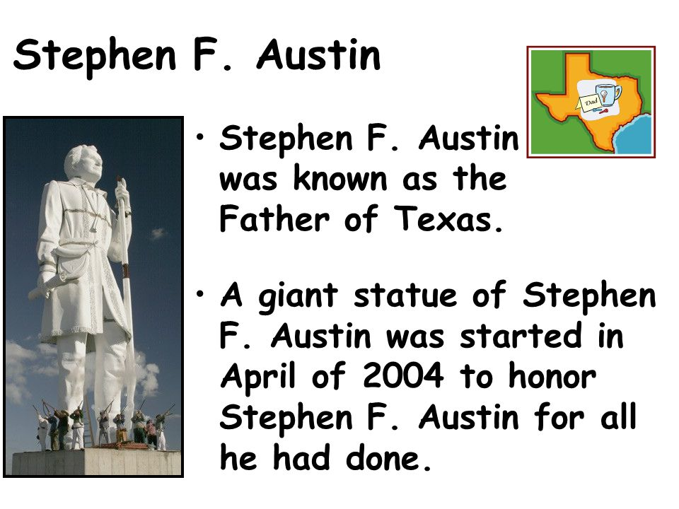 Stephen F. Austin Stephen F. Austin was known as the Father of Texas.