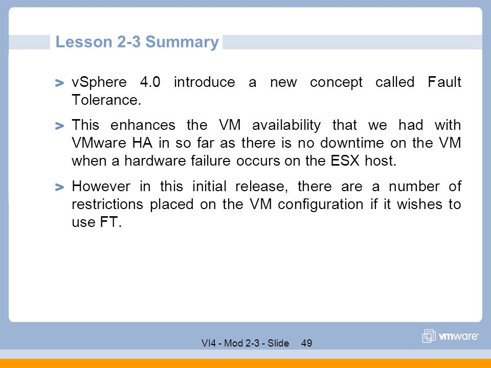 Lesson 2-3 Summary vSphere 4.0 introduce a new concept called Fault Tolerance.