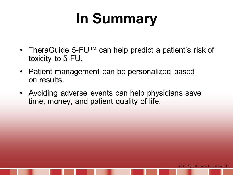 In Summary TheraGuide 5-FU™ can help predict a patient's risk of toxicity to 5-FU. Patient management can be personalized based on results.