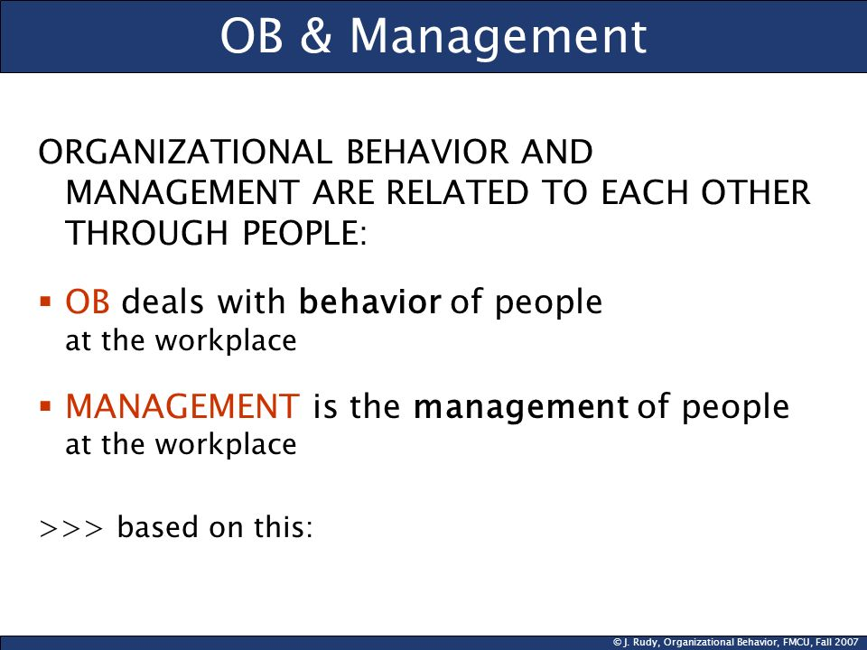 OB & ManagementORGANIZATIONAL BEHAVIOR AND MANAGEMENT ARE RELATED TO EACH OTHER THROUGH PEOPLE: OB deals with behavior of people at the workplace.
