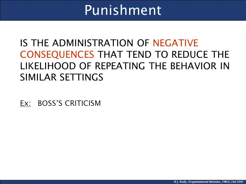 Punishment IS THE ADMINISTRATION OF NEGATIVE CONSEQUENCES THAT TEND TO REDUCE THE LIKELIHOOD OF REPEATING THE BEHAVIOR IN SIMILAR SETTINGS.