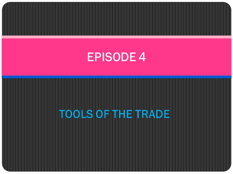 EPISODE 4 TOOLS OF THE TRADE