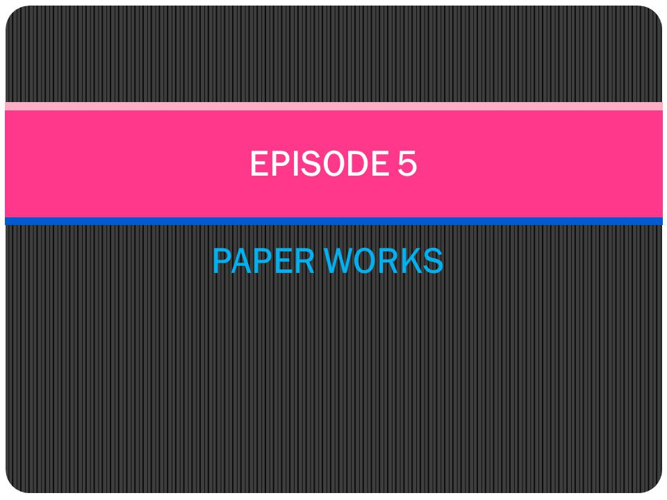 EPISODE 5 PAPER WORKS