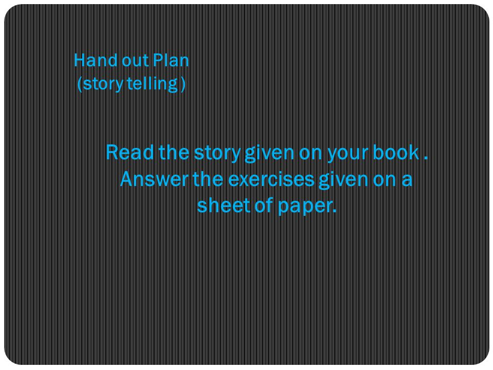 Hand out Plan (story telling ) Read the story given on your book .