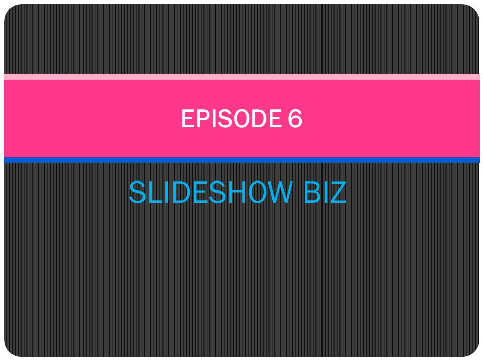 EPISODE 6 SLIDESHOW BIZ