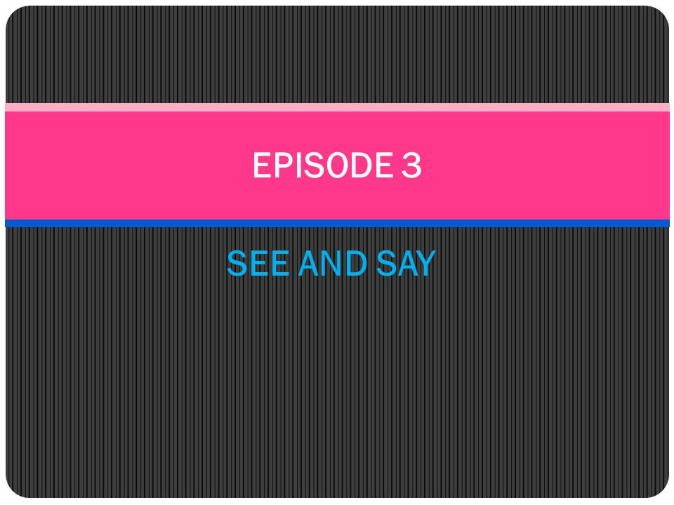 EPISODE 3 SEE AND SAY