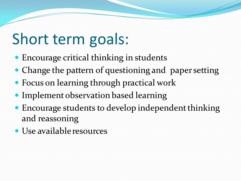 Short term goals: Encourage critical thinking in students