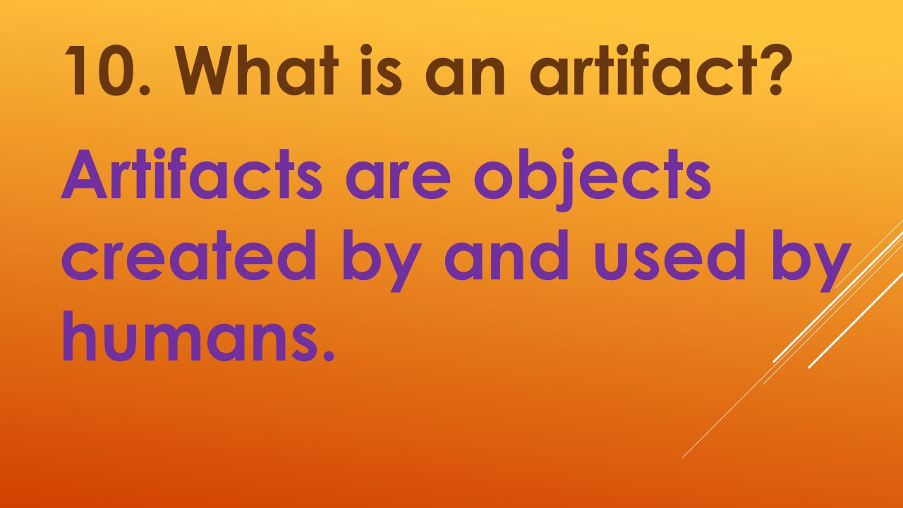 10. What is an artifact Artifacts are objects created by and used by humans.