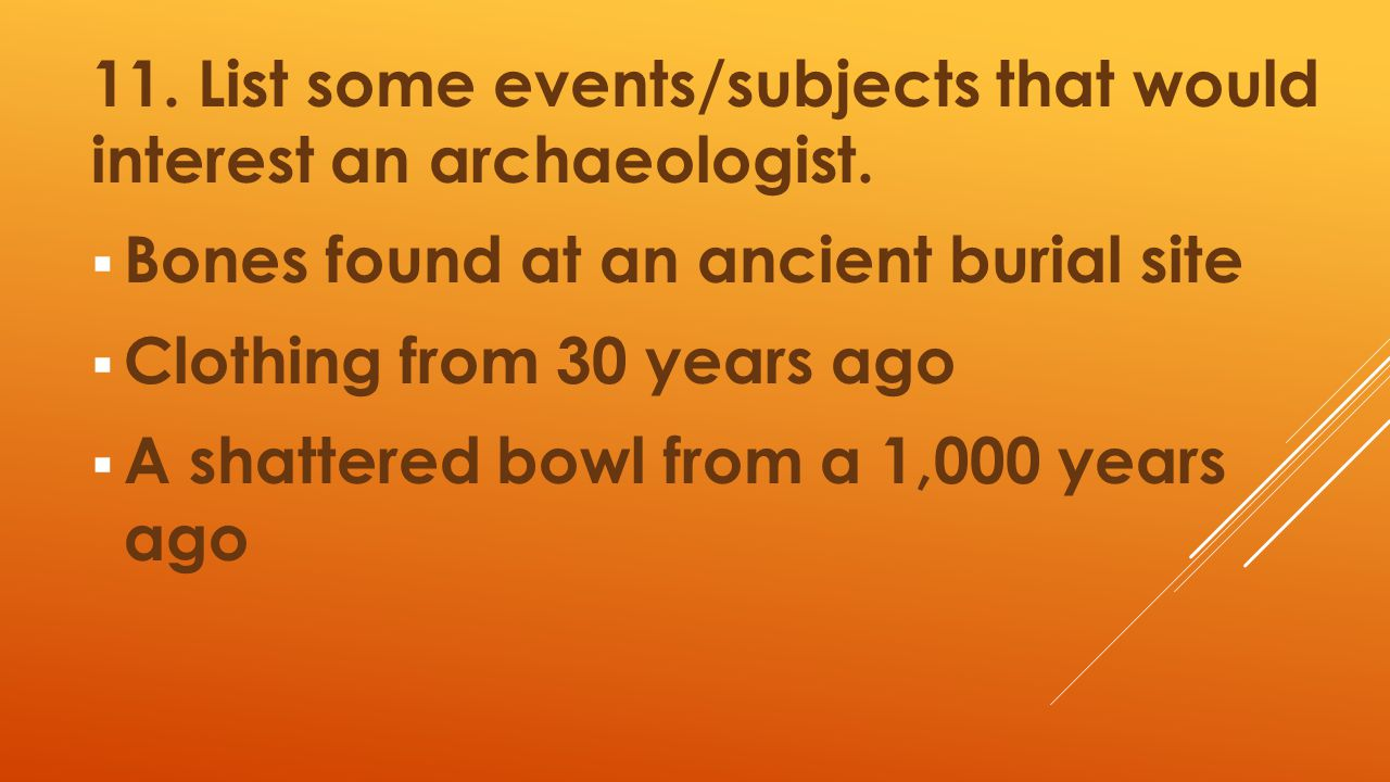 11. List some events/subjects that would interest an archaeologist.