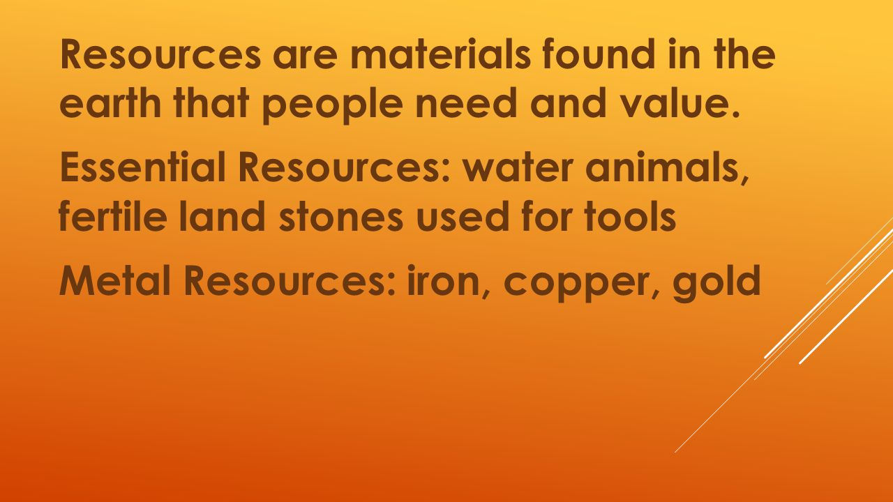 Resources are materials found in the earth that people need and value
