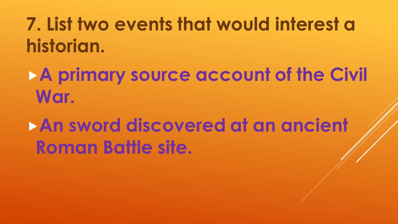 7. List two events that would interest a historian.