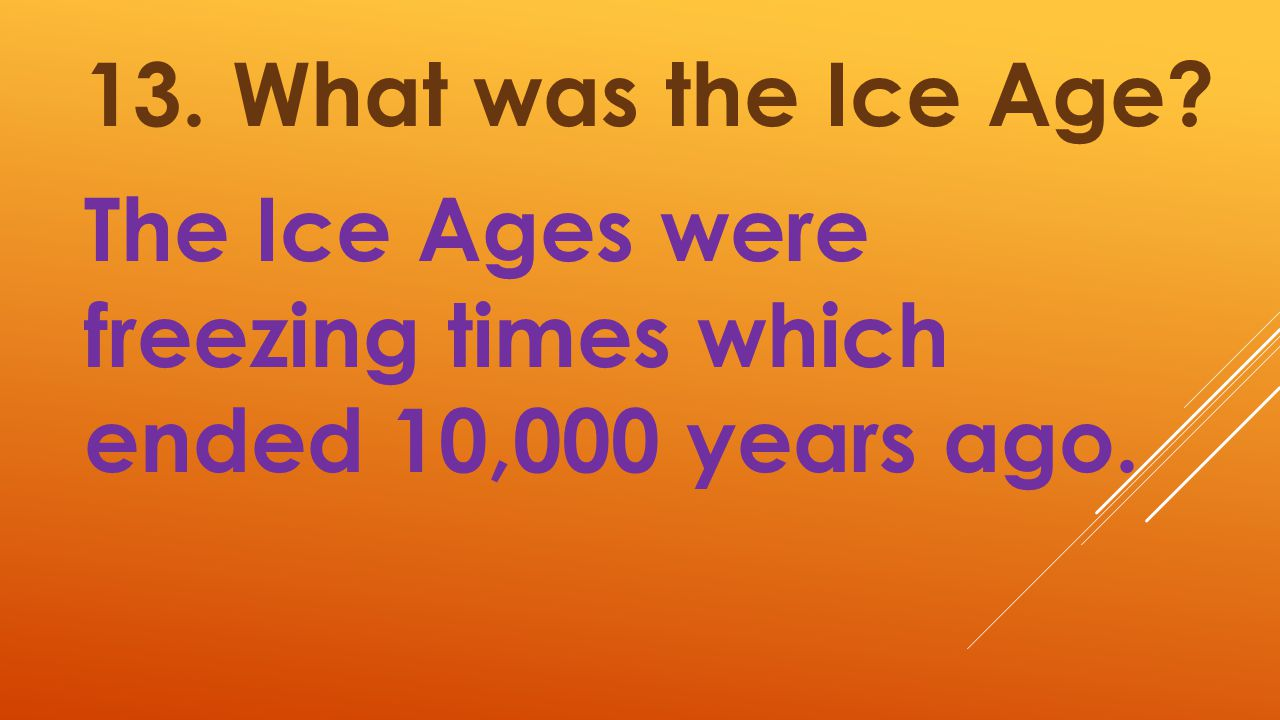 13. What was the Ice Age The Ice Ages were freezing times which ended 10,000 years ago.