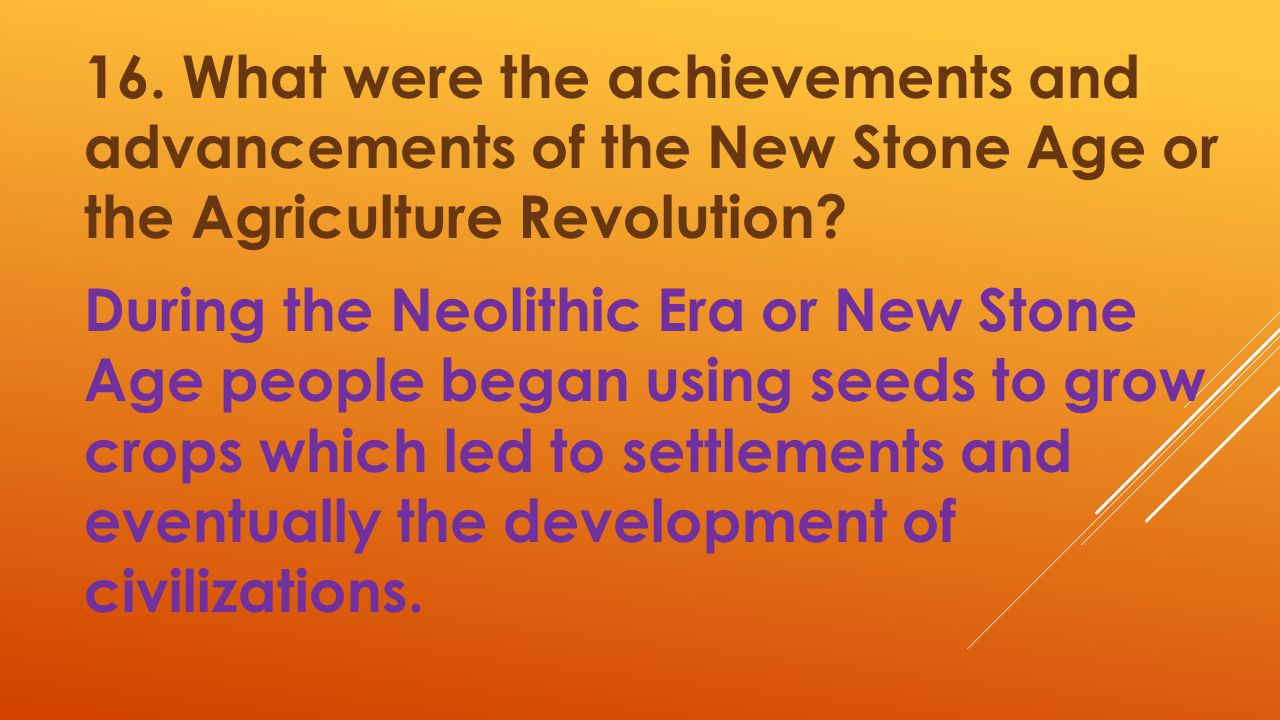 16. What were the achievements and advancements of the New Stone Age or the Agriculture Revolution.