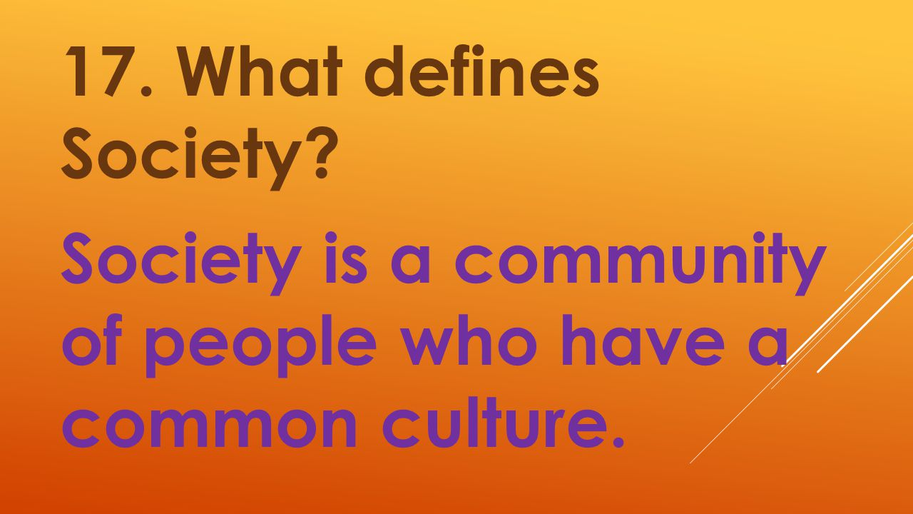 17. What defines Society Society is a community of people who have a common culture.
