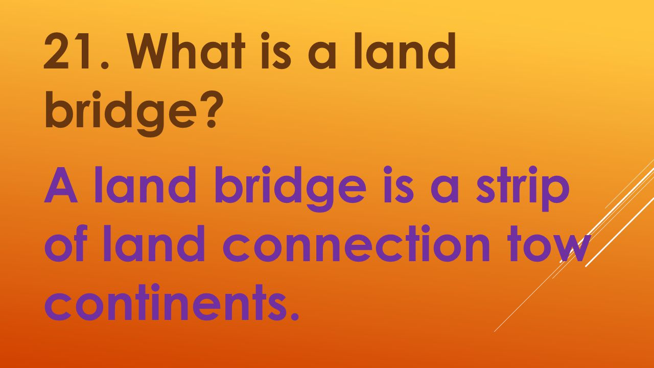 21. What is a land bridge A land bridge is a strip of land connection tow continents.