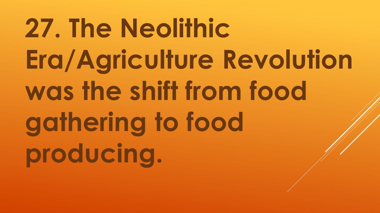 27. The Neolithic Era/Agriculture Revolution was the shift from food gathering to food producing.