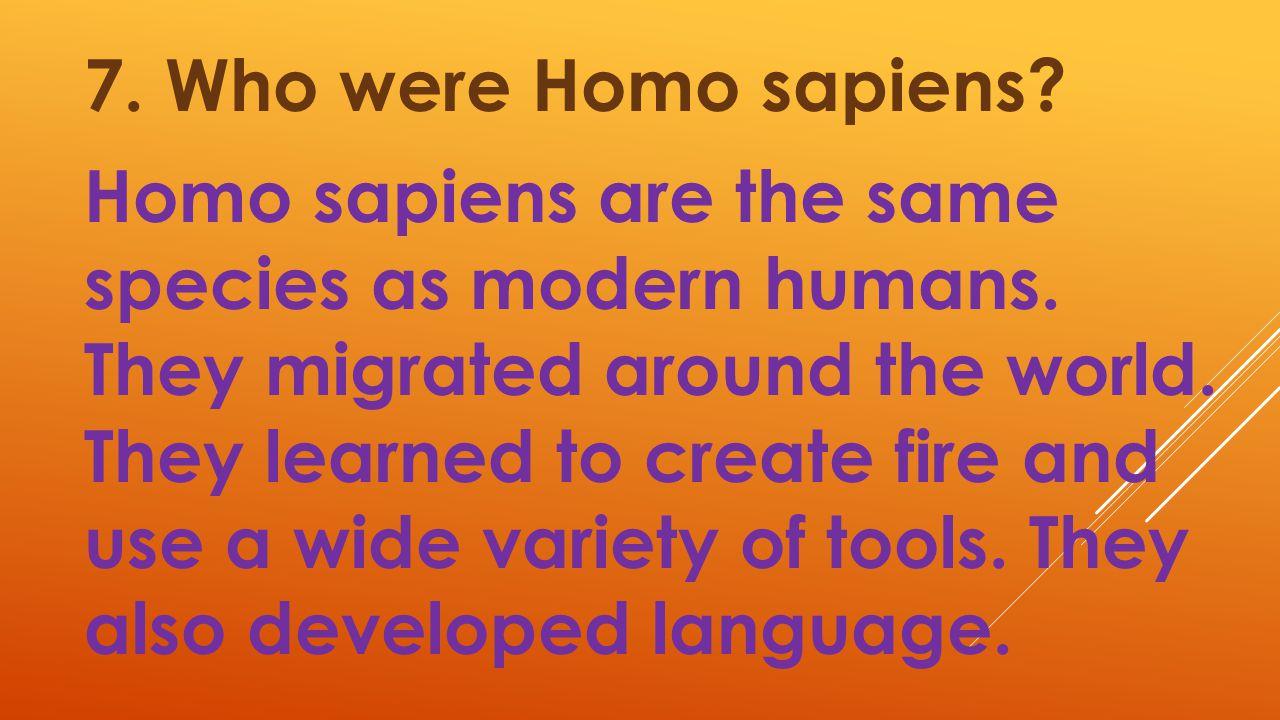 7. Who were Homo sapiens. Homo sapiens are the same species as modern humans.