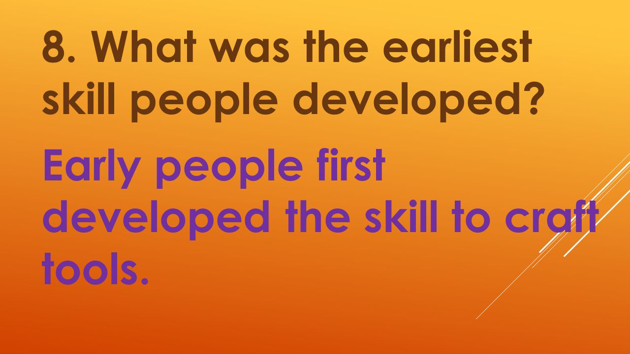 8. What was the earliest skill people developed