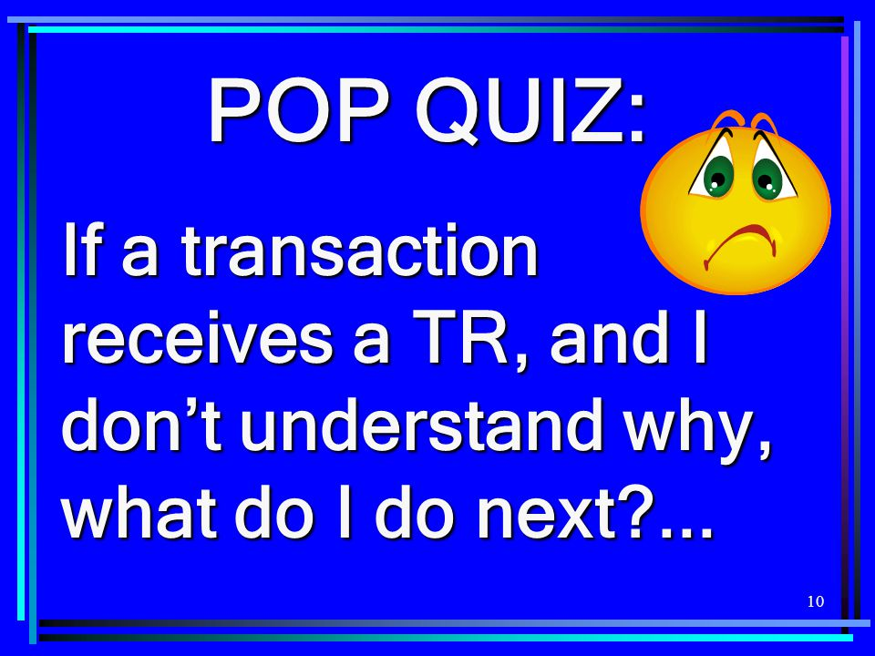 POP QUIZ: If a transaction receives a TR, and I don't understand why, what do I do next ...