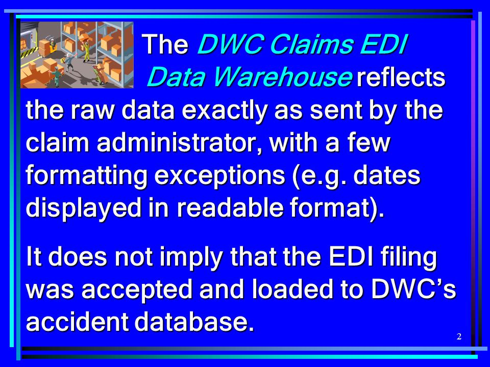The DWC Claims EDI Data Warehouse reflects the raw data exactly as sent by the claim administrator, with a few formatting exceptions (e.g. dates displayed in readable format).