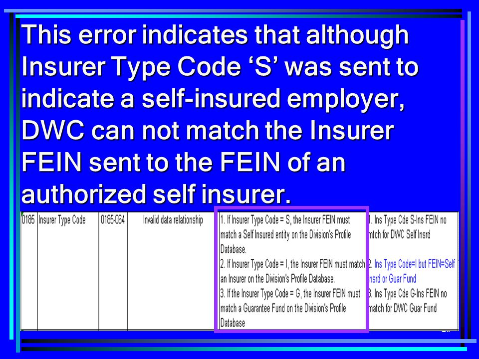 This error indicates that although Insurer Type Code 'S' was sent to indicate a self-insured employer, DWC can not match the Insurer FEIN sent to the FEIN of an authorized self insurer.