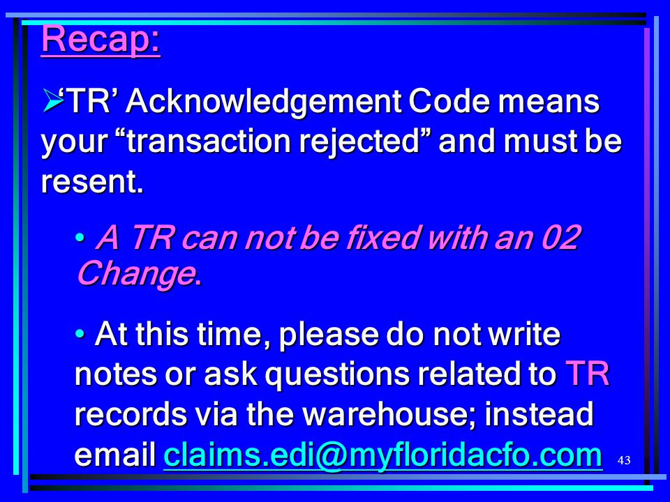 Recap: 'TR' Acknowledgement Code means your transaction rejected and must be resent. A TR can not be fixed with an 02 Change.