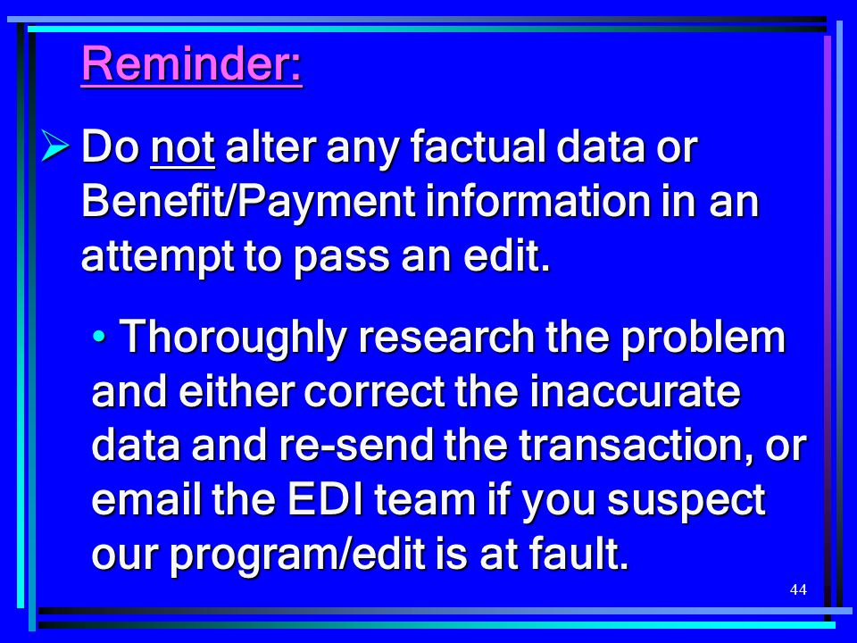Reminder: Do not alter any factual data or Benefit/Payment information in an attempt to pass an edit.