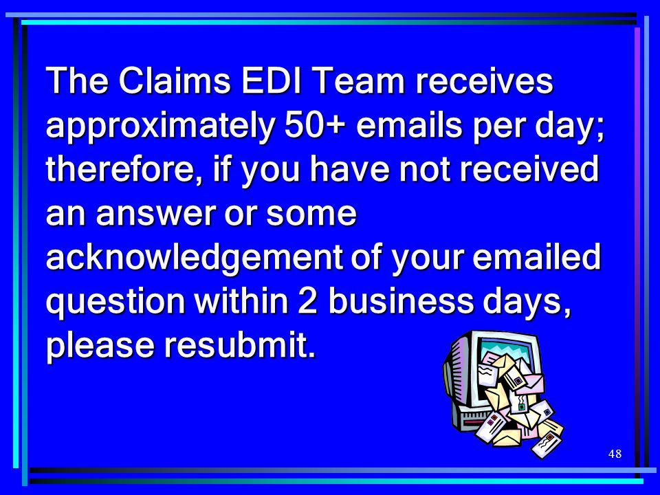 The Claims EDI Team receives approximately 50+ emails per day; therefore, if you have not received an answer or some acknowledgement of your emailed question within 2 business days, please resubmit.