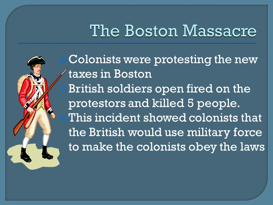 The Boston Massacre Colonists were protesting the new taxes in Boston