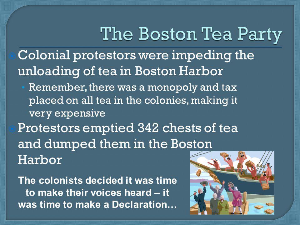 The Boston Tea Party Colonial protestors were impeding the unloading of tea in Boston Harbor.