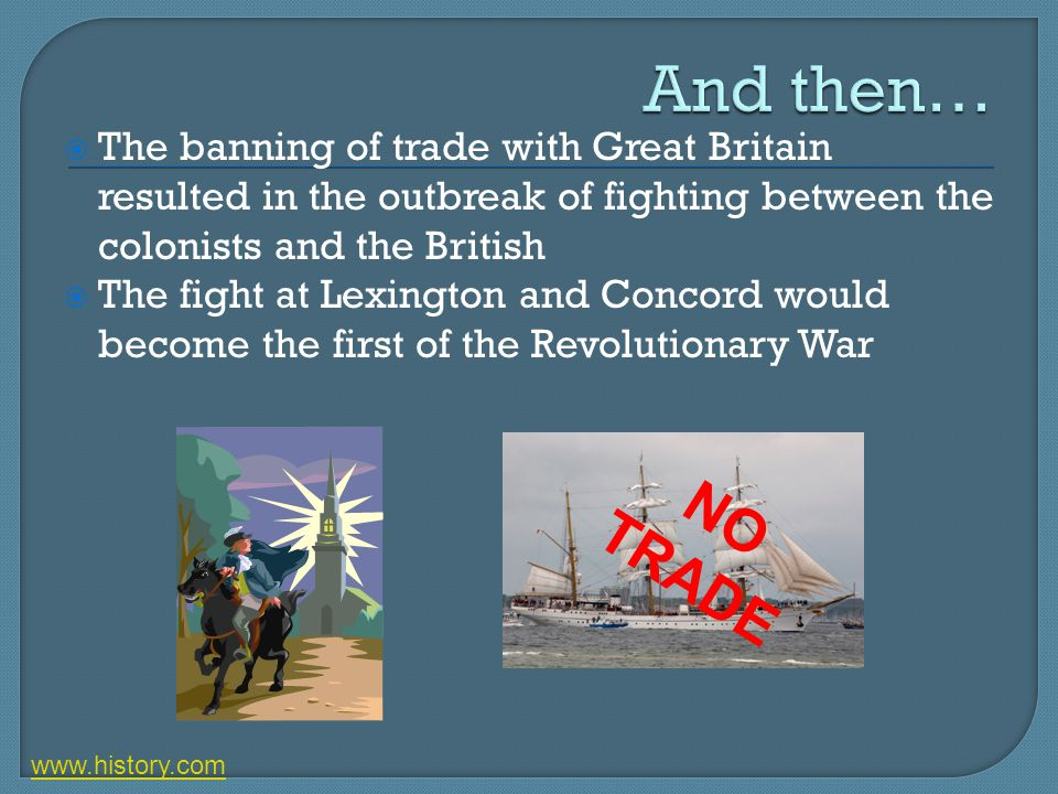 And then… The banning of trade with Great Britain resulted in the outbreak of fighting between the colonists and the British.