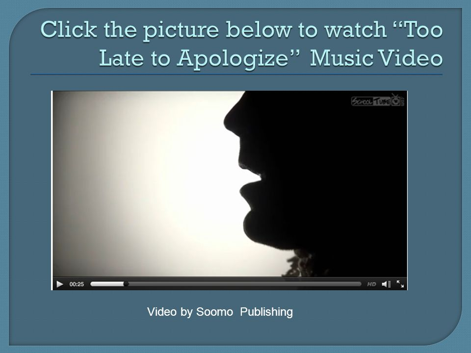 Click the picture below to watch Too Late to Apologize Music Video